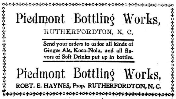 Piedmont Bottling Works Rutherfordton, N. C. Send your orders to us for all kinds of Ginger Ale, Koca-Nola, and all flavors of soft drinks put up in bottles. Robert E. Haynes, Proprietor.