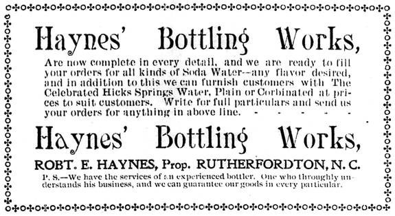 Haynes' Bottling Works. Are now complete in every detail, and we are ready to fill your orders for all kinds of soda water—any flavor desired, and in addition to this we can furnish customers with the celebrated Hicks Springs Water, plain or carbonated at prices to suit customers. Write for full particulars and send us your orders for anything in the above line. Robert E. Haynes, proprietor. P.S. We have services of an experienced bottler. One who throughly understands his business, and we can guarantee our goods in every particular.