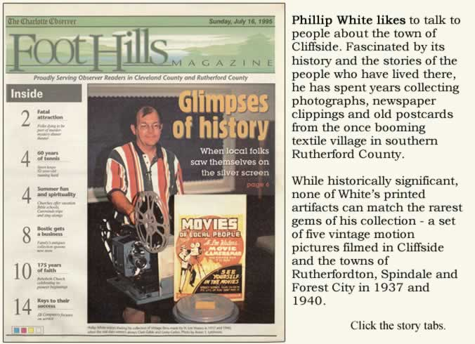 Cover of Foothills Magazine. Showing Phillip White with a 16mm movie projector. The title reads Glimpses of history. When local folks saw themselves on the silver screen. And this quote from one of the inside stories: Phillip White likes to talk to people about the town of Cliffside. Fascinated by its history and the stories of the people who have lived there, he has spent years collecting photographs, newspaper clippings and old postcards from the once booming textile village in southern Rutherford  County. While historically significant, none of White's printed artifacts can match the rarest gems of his collection - a set of five vintage motion pictures filmed in Cliffside and the towns of Rutherfordton, Spindale and Forest City in 1937 and 1940. Click the story tabs.