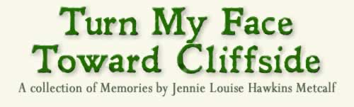 Turn my face toward Cliffside, a collection of memories by Jennie Louise Hawkins Metcalfe.