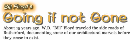 """Bill Floyd's Going if not Gone. About 15 years ago, W. D. """"Bill"""" Floyd traveled the side roads of Rutherford, documenting some of our architectural marvels before they cease to exist."""