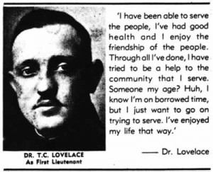 Photo of Dr. T. C. Lovelace as a First Lieutenant. His  quote: 'I have been able to serve the people, I've had good health and I enjoy the friendship of the people. Through all I've done, I have tried to be a help to the community that I serve. Someone my age? Huh, I know I'm on borrowed time, but I just want to go on trying to serve. I've enjoyed my life that way.'