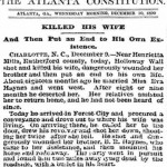 """From Atlanta Constitution -- Dec. 10, 1890 . Headline: """"Killed his wife and then put an end to his own existence.""""  Charlotte, N.C. December 9.--Near Henrietta Mills, Rutherford County, today, Holloway Wall shot and killed his wife, dangerously wounded her brother and then put an end to his own life. About 18 months ago he married Miss Eva Haynes and went west. After 8 or 9 months he deserted her. Her relatives assisted her to return home, and he had not been heard of since. Today he arrived in Forest City and procured a conveyance and drove out to where his wife was living. On arriving there, he called her to the door, drew his revolver and shot her down, shooting her twice after she fell. He shot and dangerously wounded her brother B. R. Haynes who came to her assistance, and then mounted his horse and rode away. The party went in pursuit and found him two miles away lying dead by the roadside, with a bullet in his heart."""