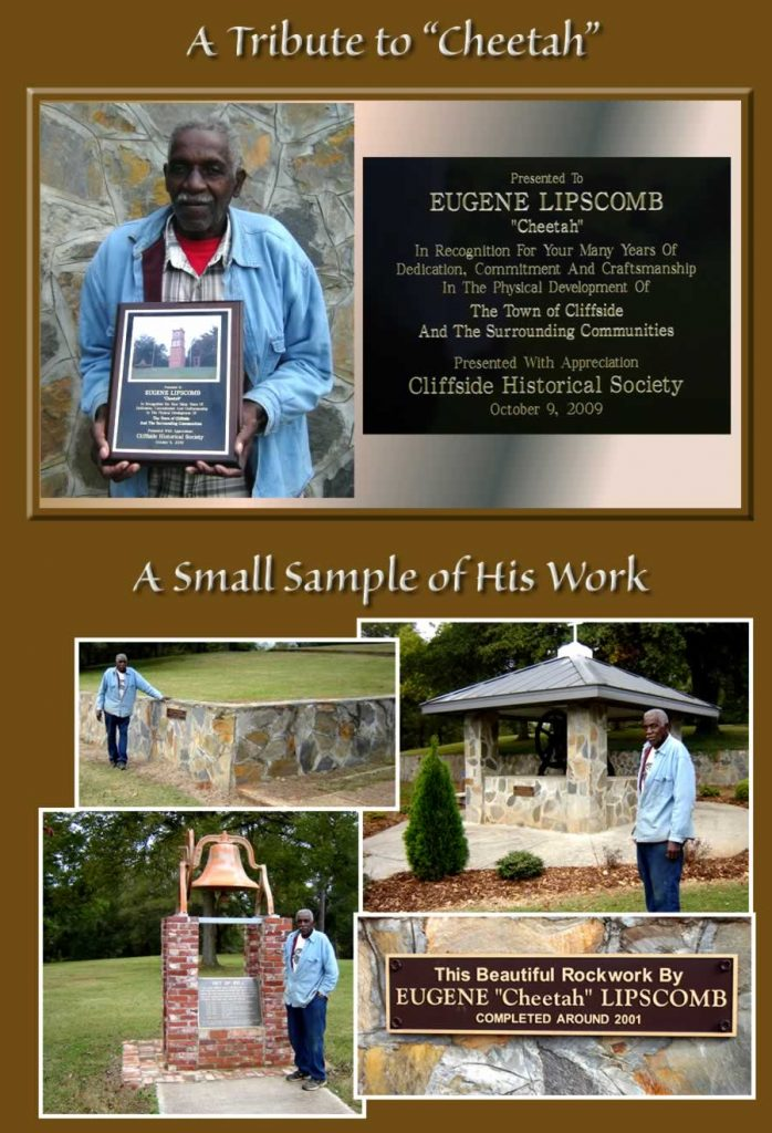 "An full-page image titled ""A Tribute to Cheetah,"" with a photo of the old man standing in front of a rock wall which he himself built. He's holding a plaque on which there's a photo of the clock tower and this text: ""Presented to Eugene 'Cheetah' Lipscomb, in recognition for your many years of dedication, commitment and craftmanshup in the physical development of the town of Cliffside and the surrounding commjunities. Presented with appreciation-Cliffside historical Society-October 9, 2009."" The bottom half of the image contains photos of a sample of his masonry work: a wall bearing a marker reading ""This beautiful rockwork by Eugene 'Cheetah' Libscomb. Completed around 2001."" Two other photos shows the man himself alongside two others of his creations, a stone structure to house the old Baptist Church bell, and a brick pedestal holding the relocated ""Get Up"" bell."