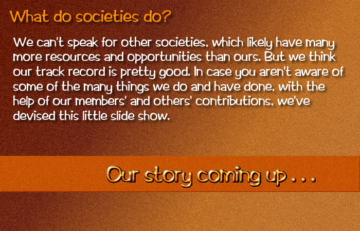 What do societies do,?  We can't speak for other societies, which likely have many more resources and opportunities than ours. But we think our track record is pretty good. In case you aren't aware of some of the many things we do and have done, with the help of our members' and others' contributions,  we've devised this little slide show.