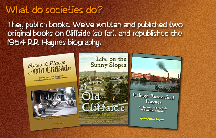 "They publish books. We've written and published two original books on Cliffside (so far), and republished the 1954 R.R. Haynes biography. Photos of three books, ""Faces & Places of Old Cliffside,"" ""Life on the Sunny Slopes of Old Cliffside,"" and ""Raleigh Rutherford Haynes."""