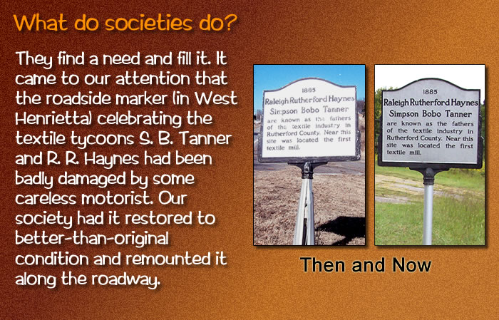 They find a need and fill it. It came to our attention that the roadside marker (in West Henrietta) celebrating the textile tycoons S. B. Tanner and R. R. Haynes had been badly damaged by some careless motorist. Our society had it restored to better-than-original condition and remounted it along the roadway. [Two photos, then and now, of the marker.]