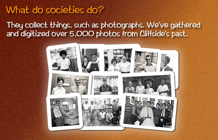 They collect things, such as photographs. We've gathered and digitized over 5,000 photos from Cliffside's past. [A collage of old, black and white photos.]