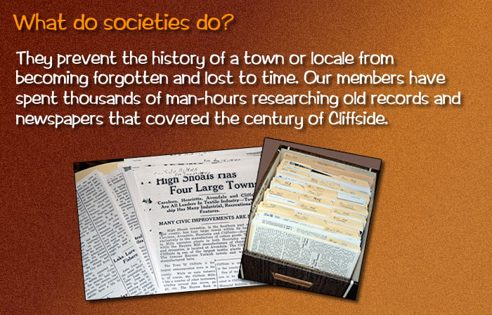 Societies prevent the history of a town or locale from becoming forgotten and lost to time. Our members have spent thousands of man-hours researching old records and newspapers that covered the century of Cliffside.