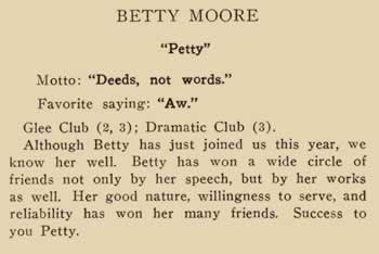 "Betty Moore. ""Petty"" Motto: ""Deeds not words"" Favorite saying: ""Aw."" Glee Club (2, 3) Dramatic Club (3) Although Betty has just joined us this year, we know her well. Betty has won a wide circle of friends not only by her speech, but by her works as well. Her good nature, willingness to serve, and reliability has won her many friends. Success to you Petty."