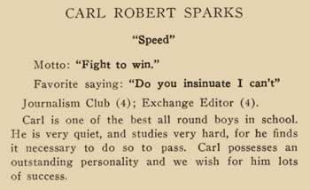 """Carl Robert Sparks. """"Speed"""" Motto: """"Fight to win."""" Favorite saying: """"Do you insinuate I can't"""" Journalism Club (4); Exchange Editor (4); Carl is one of the best all round boys in school. He is very quiet, and studies very hard, for he finds it necessary to do so to pass. Carl possesses an outstanding personality and we wish for him lots of success."""
