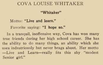 """Cova Louise Whitaker. """"Whitaker"""". Motto: """"live and learn"""". Favorite saying: """"I hope so."""" In a tranquil, inoffensive way, Cova has won many true friends during her high school career. She has the ability to do many things, and ability which she uses industriously but never brags about. Her motto – Live and Learn- fits this sky """"modest senior girl"""""""