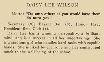 """Daisy Lee Wilson. Motto: """"Do unto others as you would have them do unto you."""" Secretary (3) Basketball (3). Junior Play; President Beta Club (4) Daisy Lee has a winning personality, a brilliant mind, and is a success in all her undertakings. She is a studious girl who handles hard tasks with capable hands. She is liked by everyone and has contributed much to the well being of the school."""