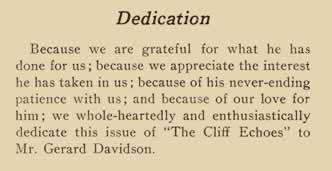 """Dedication. Because we are grateful for what he has done for us; because we appreciate the interest he has taken in us; because of his never-ending patience with us; and because of our love for him; we whole-heartedly and enthusiastically dedicate this issue of """"The Cliff Echoes"""" to Mr. Gerard Davidson."""