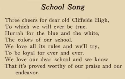 School Song. Three cheers for dear old Cliffside High, to which we will ever be true. Hurrah for the blue and the white, the colors of our school. We love all its rules and we'll try, To be loyal for ever and ever. We love our dear school and we know that it's proved worthy of our praise and our endeavor.