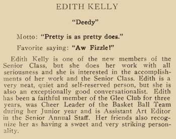 """Edith Kelly. """"Deedy"""" Motto: """"pretty is as pretty does."""" Favorite saying: """"Aw Fizzle!"""" Edith Kelly is one of the new members of the senior class. But she does her work with all seriousness and she is interested in the accomplishments of her work of the senior class. Edith is a very neat, quiet and self-reserved person, but she is also an exceptionally good conversationalist. Edith has been a faithful member of the Glee Club for three years, was cheer leader of the Basketball team during her junior year and is assistant Art Editor in the Senior annual staff. Her friends also recognize her as having a sweet and very striking personality."""