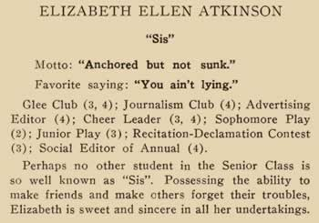 "Elizabeth Ellen Atkinson. ""Sis"". Motto: ""Anchored but not sunk.""Favorite saying: ""You ain't lying Glee Club (3,4); Journalism Club (4) Advertising Editor (4) Cheer Leader (3,4) Sophomore Play (2) Junior Play (3) Recitation-Declamation Contest (3) Social Editor of Annual (4). Perhaps no other student in the Senior class is as well known as ""Sis"". Possessing the ability to make friends and make others forget their troubles, Elizabeth is sweet and sincere in all her undertakings.Elizabeth Ellen Atkinson. ""Sis"". Motto: ""Anchored but not sunk.""Favorite saying: ""You ain't lying Glee Club (3,4); Journalism Club (4) Advertising Editor (4) Cheer Leader (3,4) Sophomore Play (2) Junior Play (3) Recitation-Declamation Contest (3) Social Editor of Annual (4). Perhaps no other student in the Senior class is as well known as ""Sis"". Possessing the ability to make friends and make others forget their troubles, Elizabeth is sweet and sincere in all her undertakings."