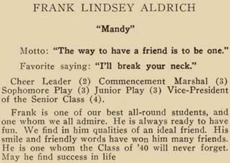 "Frank Lindsey Aldrich. ""Mandy"". Motto: ""The way to have a friend is to be one,"" Favorite saying: ""I'll break your neck."" Cheer Leader (2) Commencement Marshall (3) Sophomore Play (2) Junior Play (3) Vice-President of the Senior class (4).Frank is one of our best all-round students, and one whom we all admire. He is always ready to have fun. We find in him qualities of an ideal friend. His smile and friendly words have won him many friends. He is one whom the Class of '40 will never forget. May he find success in life."
