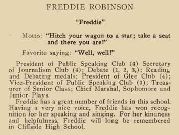 """Freedie Robinson. """"Freddie"""" Motto: """"hitch your wagon to a star; take a seat and there you are!"""" Favorite saying: """"Well, well!"""" President of Public Speaking Club (4) Secretary of journalism Club (4) Debate (1, 2, 3) Reading and Debating metals; President of Glee club (4) Vice-President of Public Speaking club (3) Treasurer of Senior class; Chief Marshall, Sophomore and Junior Play. Freddie has a great number of friends in this school. Having a very nice voice, Freddie has won recognition for her speaking ad singing. For her kindness and helpfulness, Freddie will long be remembered in Cliffside High School."""