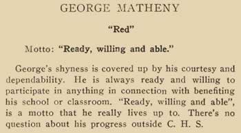 """George Matheny. """"Red"""" Motto: """"Ready, willing and able.""""George's shyness is covered up by his courtesy and dependability. He is always ready and willing to participate in anything in connection with benefiting his school or classroom. """"Ready, willing and able"""" is a motto that he really lives up to. There's no question about his progress outside C.H.S."""