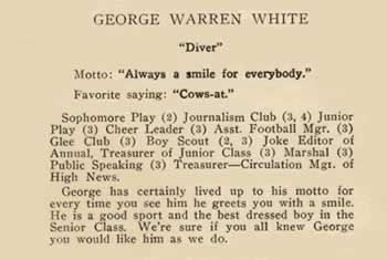 """George Warren White. """"Diver"""". Motto: """"Always a smile for everybody"""" Favorite saying: """"Cows-at"""". Sophomore Play (2); Journalism Club (3, 4); Junior Play (3); Cheer Leader (3); Asst, Football Mgr. (3); Glee Club (3); Boy Scouts (2, 3) Joke Editor of annual, treasurer of junior Class (3); Marshall (3) Public Speaking *3) Treasurer, Circulation Mgr. of High News. George has certainly lived up to his motto for every time you see him he greets you with as smile. He is a good sport and the fest dressed boy in the senior class. We're sure if you all knew George you would like him as we do."""