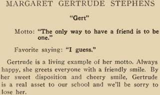 """Margaret Gertrude Stephens. """"Gert."""" Motto: """"The only way to have a friend is to be one."""" Favorite saying: """"I guess."""" Gertrude is a living example of her motto. Always happy, she greets everyone with a friendly smile. Gertrude is a real asset to our school and we'll be sorry to lose her."""