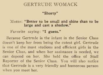 "Gertrude Womack. ""Shorty"" Motto: Better to be small and shine than to be large and cast a shadow"" Favorite saying: ""I guess."" Because Gertrude is the infant in the senior class doesn't keep her from being the cutest girl. Gertrude is one of the most studious and efficient girls in the senior class, and when her assistance is needed, we can depend on her. She held the office of Staff Reporter of the senior class. You will also notice that Gertrude is very friendly and humorous person when you meet her."