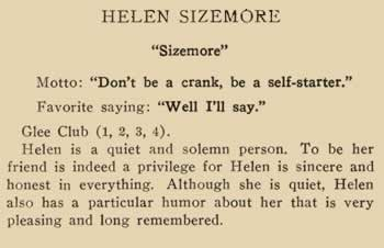 """Helen Sizemore """"Sizemore"""" Motto: """"Don't be a crank, be a self-starter"""" Favorite saying: """"Well I'll say."""" Glee Club (1, 2, 3, 4) Helen is a quiet and solemn person. To be her friend is indeed a privilege for Helen is sincere and honest in everything. Although she is quiet, Helen also has a particular humor about her that is very pleasing and long remembered."""