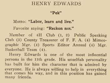 "Henry Edwards. ""pek"". Motto: ""labor, learn and live"".Favorite saying: ""Reckon not."" Member of 4H club (1, 2) Public Speaking Club (3) County Treasurer of FFA (4) Mimeographic Mgr. (4) Sports Editor Annual (4) Mgr. Basketball Team (4). Henry Edwards is one of the most influential persons in the 11 grade. His unselfish personality has built for him the character that is admired by everyone. He is always willing to help in everything that comes his way, and in this position has gained many friends."