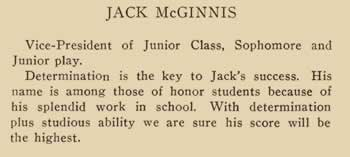 Jack McGinnis. Vice-president of Junior class, Sophomore and Junior Play. Determined is the key to jack's success. His name is among those of honor students because of his splendid work in school. With determination plus studious ability we are sure his score will be the highest.