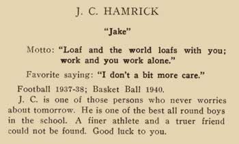 """J. C. Hamrick. """"Jake"""" Motto: """"Loaf and the world loafs with you: work and you work alone."""" Favorite saying: """"I don't a bit more care.""""Football 1937-38; Basketball 1940. J. C. is one of those persons who never worries about tomorrow. He is one of the best all round boys in the school. A finer athlete and a truer friend could not be found. Good luck to you."""