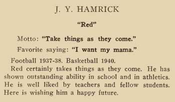 """J. Y. Hamrick. """"Red"""" Motto: """"Take things as they come"""" Favorite saying: """"I want my mama.""""Football 1937-38; Basketball 1940. Red certainly takes things as they come. He has shown outstanding ability in school and in athletics. He is well liked by teachers and fellow students. Here is wishing him a happy future."""