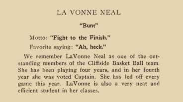 """La Vonne Neal. """"Bunt"""" Motto: """"Fight to the finish."""" Favorite saying: """"Ah, heck."""" We remember LaVonne Neal as one of the outstanding members of the Cliffside Basketball team. She has been playing four years, and in her fourth year she was voted Captain. She has led off every game this year. LaVonne is also a very neat and efficient student in her classes."""