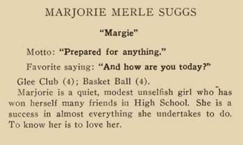 """Marjorie Merle Suggs. """"Margie"""". Motto: """"Prepared for anything."""" Favorite saying: """"And how are you today?"""" Glee Club (4). Basketball (4). Marjorie is a quiet, modest, unselfish girl who has won herself many friends in High School. She is a success in almost everything she undertakes to do. To know her is to love her."""