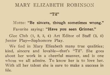 """Mary Elizabeth Robinson. """"Til"""" Motto: """"Be sincere, through sometimes wrong."""" Favorite saying: """"Have you seen Grinner."""" Glee Club (1, 2, 3, 4) Art Editor of Staff (3, 4) Junior and Sophomore Play. WE find in Mary Elizabeth many true qualities; kind, sincere and lovable – that's """"Til"""". She goes about her work in a cheerful manner, and is one whom we all admire. To knw her is to love her. With all her talent she is sure to make a success in life."""