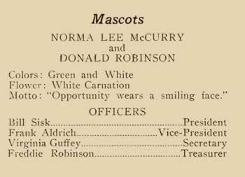 "Mascots. Norma Lee McCurry and Donald Robinson. Colors: Green and White. Flower: White Carnation. Motto: ""Opportunity wears a smiling face,"" Officers: Bill Sisk, President: Frank Aldrich, Vice-President: Virginia Guffey, Secretary: Freddie Robinson, Treasurer."