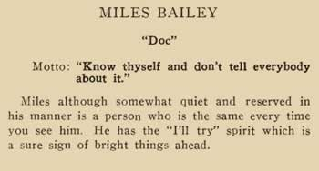 """Miles Bailey. """"Doc"""" Motto: """"Known thyself and don't tell everyone about it."""" Miles although somewhat quiet and reserved in his manner is a person who is the small every time you see him. He has the """"I'll try"""" spirit which is a sure sign of bright things ahead."""