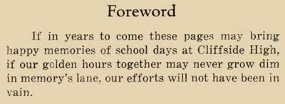 Foreword. If in years to come these pages may bring happy memories of school days at Cliffside High, if our golden hours together may never grow dim in memory's lane, our efforts will not have gone in vain.