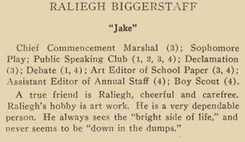 """Raleigh Biggerstaff. """"Jake"""" Chief Commencement Marshall (3) Sophomore Play; Public speaking Club (1, 2, 3, 4) Declamation (3) Debate (1,4) Art Editor of School paper (3, 4) Assistant Editor of annual Staff (4) Boy Scout (4) A true friend is Raleigh, cheerful and carefree. Raleigh's bobby is art work. He is a very dependable person. He always sees the """"bright side of life."""" And never seems to be """"down in the dumps."""""""