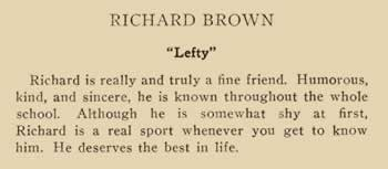"""Richard Brown. """"Lefty"""" Richard is really and truly a fine friend. Humorous, kind, and sincere, he is known throughout the whole school. Although he is somewhat shy at first, Richard is a real sport whenever you get to know him. He deserves the best in life."""