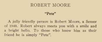 """Robert Moore. """"Pete"""" A jolly friendly person is Robert Moore., a senior of 1940. Robert always meets you with a smile and a bright hello. To those who know him as their friend he is simply """"Pete""""."""