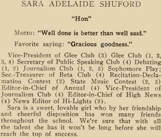 """Sara Adelaide Shufford. """"Hon"""". Motto: """"Well done is better that well said"""" Favorite saying: """"Gracious goodness,"""" Vice- President of Glee club ((3); Glee Club (1, 2, 3, 4) Secretary of Public Speaking Club (4); Debating (1, 2) Journalism Club (1, 2, 3) ; Sophomore Play; Secretary and Treasurer of Beta Club (4); Recitation-Declamation Contest (2); State Music Contest (2, 3); Editor-in-Chief of Annual (4); Vice--President of Journalism Club (4); Editor-in-Chief of High News (4) News Editor of Hi Lights (2) Sara is a sweet, lovable girl who by her friendship and-cheerful disposition has won many friends throughout the school. We're sure that with all the talent she has it won't be long before she will reach the top of success."""