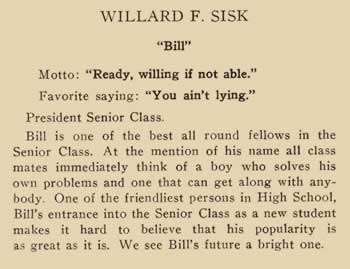 """William F. Sisk. """"Bill"""". Motto: """"Ready, willing if not able.""""Favorite saying: """"You ain't lying,""""President Senior class. Bill is one of the best all round fellows in the senior class. At the mention of his name all classmates immediately think of a boy who solves his own problems and one that can get along with anybody. One of the friendliest persons in high school, Bill's entrance into the senior class as a new student makes it hard to believe that his popularity is as great as it is. We see Bill's future a bright one."""
