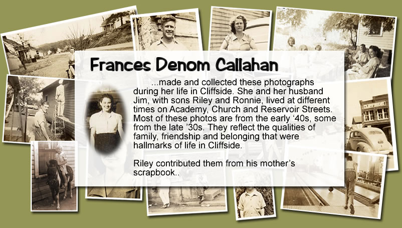 Collage of photos over which is the following text: Frances Denom Callahan made and collected these photographs during her life in Cliffside. She and her husband Jim, with sons Riley and Ronnie, lived at different times on Academy, Church and Reservoir Streets. Most of these photos are from the early '40s, some from the late '30s. They reflect the qualities of family, friendship and belonging that were hallmarks of life in Cliffside. Riley contributed them from his mother's scrapbook.
