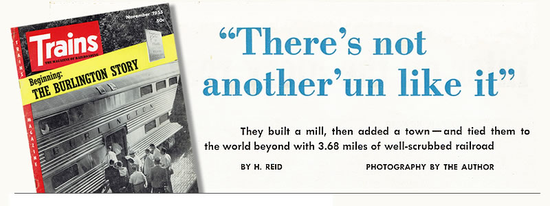 "Title of article and photo of the Trains Magazine issue of November 1955. It reads, ""There's not another'un like it. They built a mill, then added a town--and tied them to the world beyond with 3.68 miles of well-scrubbed railroad."""