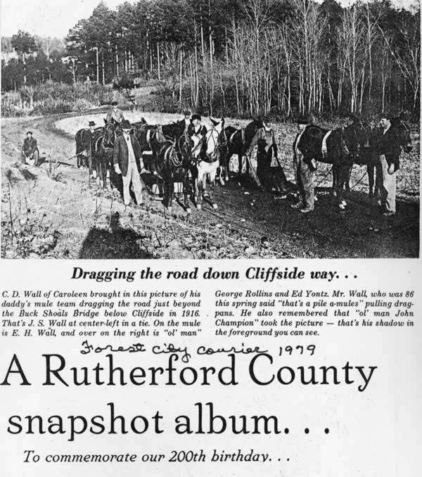 Clipping from the Forest City Courier in 1979. Section titled 'A Rutherford County snapshot album . . . to commemorate our 200th birthday. Photo show 10 or so mules hitched to drag pans and other implements. Men are holding each team. Caption is 'Dragging the road down Cliffside way . . .'. Text under caption reads: C.D Wall of Caroleen brought in this picture of his daddy's mule team dragging the road just beyond the Buck Shoals Bridge below Cliffside in 1916. That's J. S. Wall at center-left in a tie. On the mule is E.H Wall, and over on the right is 'ol' man' George Rollins and Ed Yontz. Mr Wall, who was 86 this spring said 'that's a pile a-mules' pulling dragpens. He also remembered that 'ol' man John Champion' took the picture - that's his shadow in the foreground you can see.